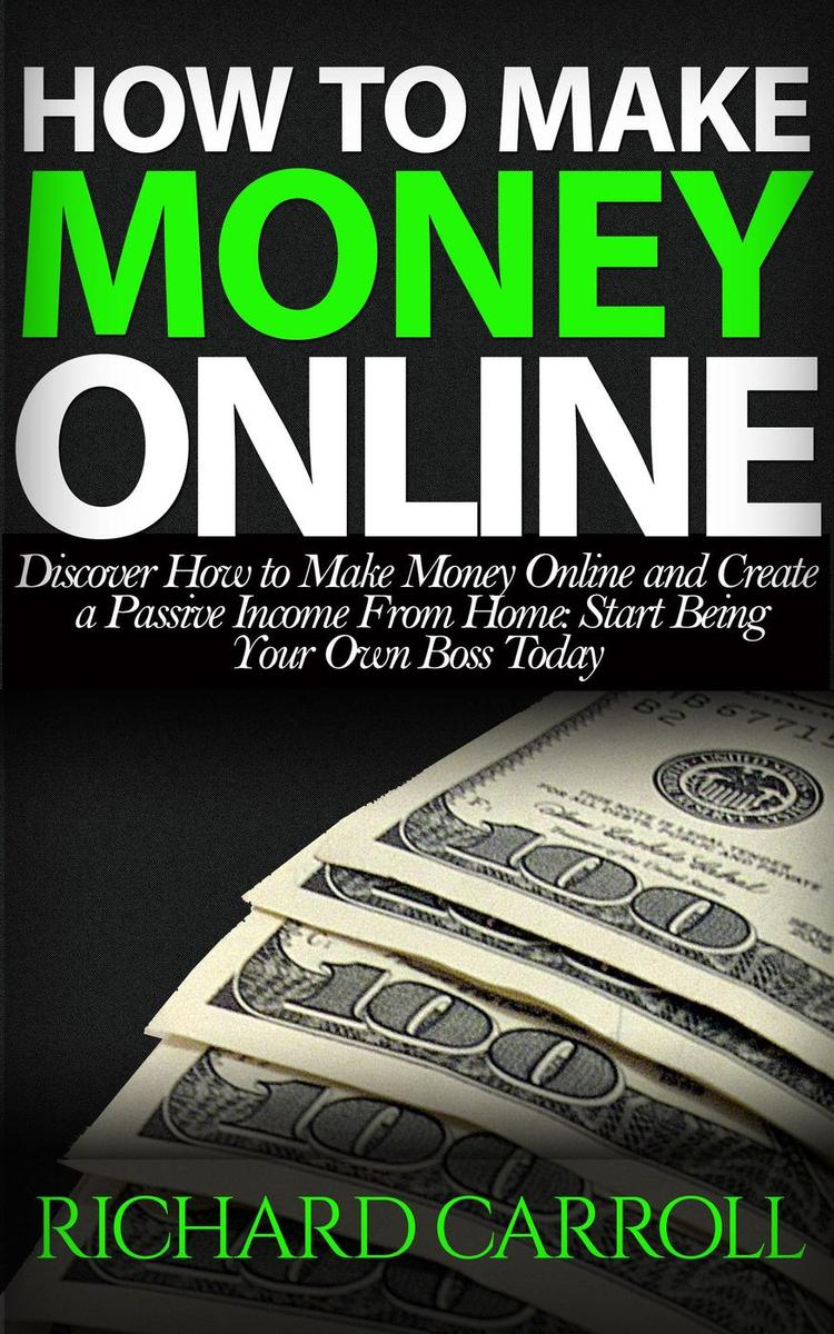 How To Make Money Online: Discover How to Make Money Online & Create a  Passive Income from Home: Start Being Your Own Boss Today - eBook