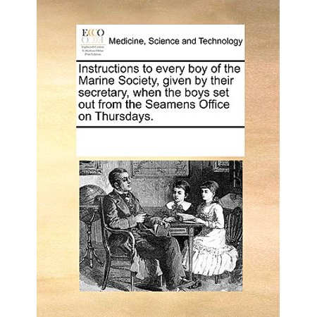 Instructions to Every Boy of the Marine Society, Given by Their Secretary, When the Boys Set Out from the Seamens Office on Thursdays.