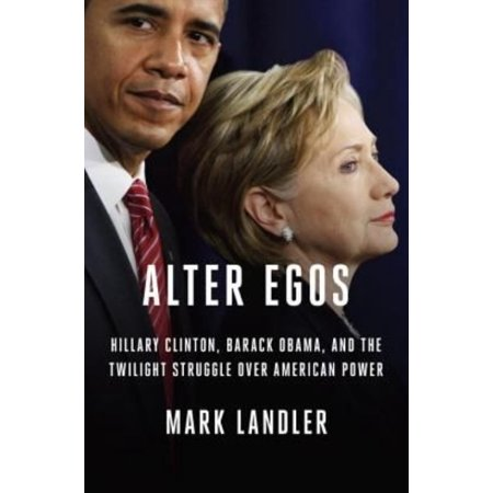 Alter Egos  Hillary Clinton  Barack Obama  And The Twilight Struggle Over American Power