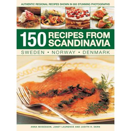 150 Recipes from Scandinavia: Sweden, Norway, Denmark : Authentic Regional Recipes Shown in 800 Stunning Photographs