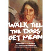 Walk Till the Dogs Get Mean : Meditations on the Forbidden from Contemporary Appalachia