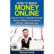 How To Make Money Online: Discover How To Rapidly Generate Massive Affiliate Commissions of $150-$650 Daily Like Clockwork With Zero Effort - eBook