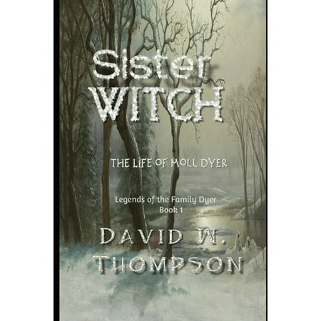 Legends of the Family Dyer: Sister Witch: The Life of Moll Dyer (Paperback) - Witch Sisters
