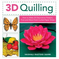 3D Quilling : How to Make 20 Decorative Flowers, Fruit and More from Curled Paper Strips