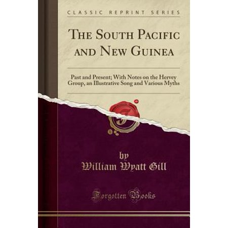 The South Pacific And New Guinea  Past And Present  With Notes On The Hervey Group  An Illustrative Song And Various Myths  Classic Reprint