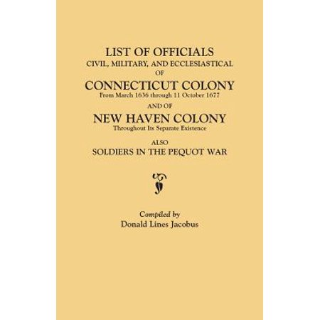List of Officials, Civil, Military, and Ecclesiastical, of Connecticut Colony from March 1636 Through 11 October 1677 and of New Haven Colony Throughout Its Separate Existence; Also, Soldiers in the Pequot (The Official Military Atlas Of The Civil War)