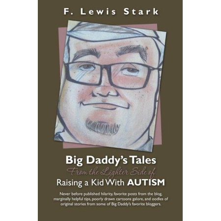 Big Daddys Tales From The Lighter Side Of Raising A Kid With Autism  Never Before Published Hilarity  Favorite Posts From The Blog  Marginally Helpful Tips  Poorly Drawn Cartoons Galore  And Oodles Of Original Stories F