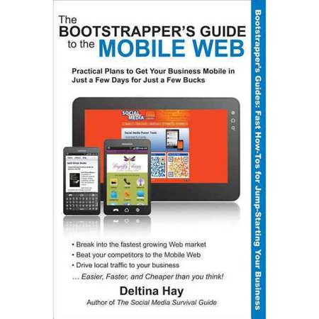 The Bootstrappers Guide To The Mobile Web  Practical Plans To Get Your Business Mobile In Just A Few Days For Just A Few Bucks
