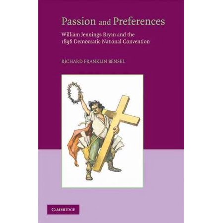 Passion And Preferences  William Jennings Bryan And The 1896 Democratic National Convention