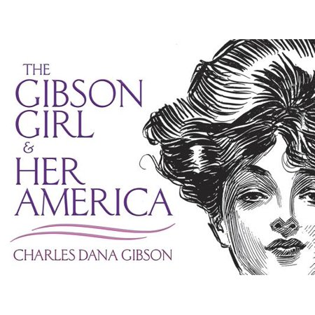 The Gibson Girl and Her America : The Best Drawings of Charles Dana