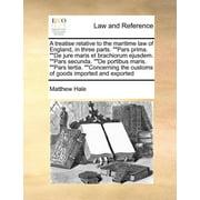 A Treatise Relative to the Maritime Law of England, in Three Parts. Pars Prima. de Jure Maris Et Brachiorum Ejusdem. Pars Secunda. de Portibus Maris. Pars Tertia. Concerning the Customs of Goods Imported and Exported