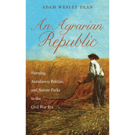 An Agrarian Republic: Farming, Antislavery Politics, and Nature Parks in the Civil War Era by