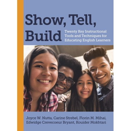 Show, Tell, Build : Twenty Key Instructional Tools and Techniques for Educating English Learners ()