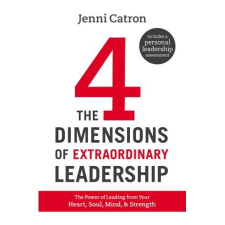 The Four Dimensions of Extraordinary Leadership : The Power of Leading from Your Heart, Soul, Mind, and