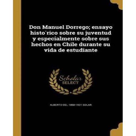 Don Manuel Dorrego; Ensayo Histo Rico Sobre Su Juventud y Especialmente Sobre Sus Hechos En Chile Durante Su Vida de Estudiante - image 1 of 1