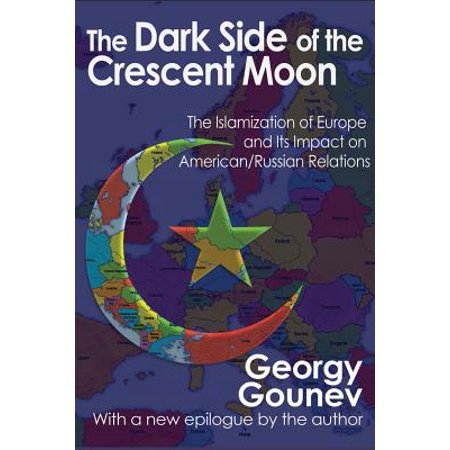 Crescent Moon - The Dark Side of the Crescent Moon : The Islamization of Europe and Its Impact on American/Russian Relations