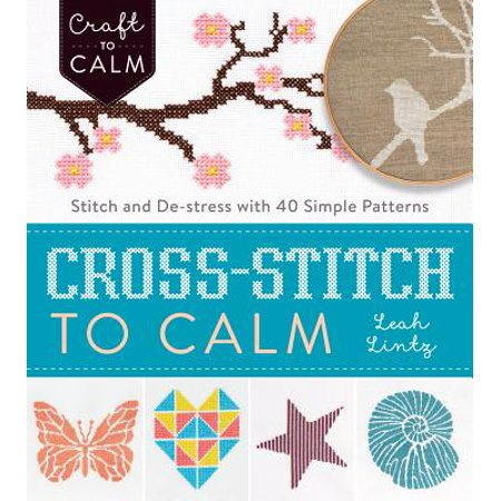 Cross-Stitch to Calm : Stitch and de-Stress with 40 Simple Patterns