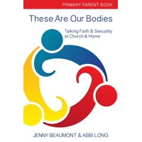 These Are Our Bodies: These Are Our Bodies: Primary Parent Book: : Talking Faith & Sexuality at Church & Home (Paperback)