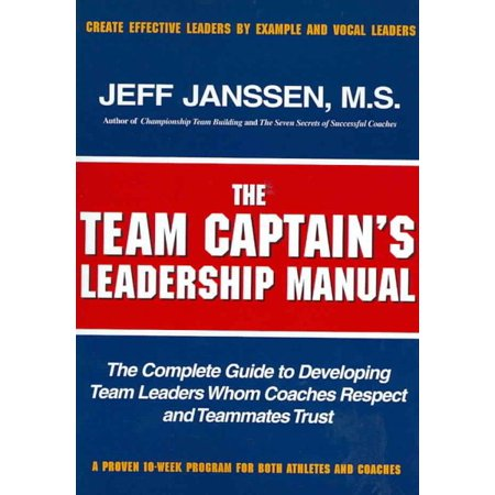 The Team Captains leadership manual: the completed guide to developing team leaders whom coaches respect and teammates (Most Trusted And Respected Person In The World)