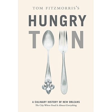 Tom Fitzmorris's Hungry Town : A Culinary History of New Orleans, the City Where Food Is Almost