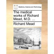 The Medical Works of Richard Mead, M.D. ...