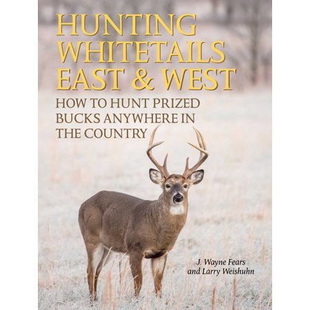 Hunting Whitetails East & West : How to Hunt Prized Bucks Anywhere in the Country