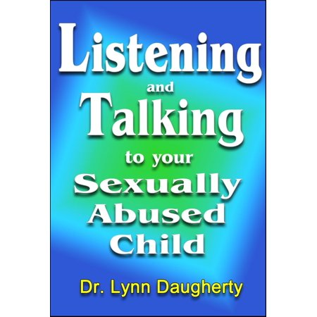 Listening and Talking to Your Sexually Abused Child: A Brief Beginning Guide for Parents of Children Victimized by Child Molestation, Rape, or Incest - eBook
