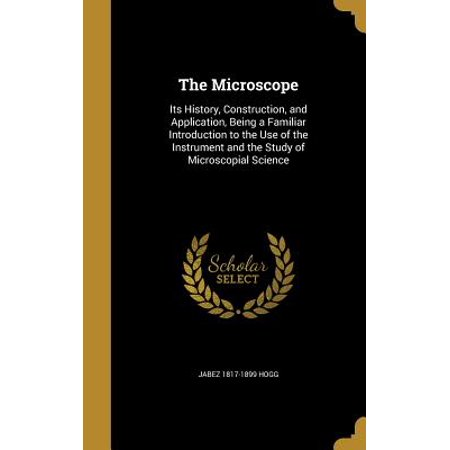 The Microscope : Its History, Construction, and Application, Being a Familiar Introduction to the Use of the Instrument and the Study of Microscopial Science