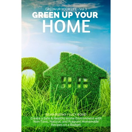 GREEN UP YOUR HOME: Create a Safe & Healthy Home Environment with Non-Toxic, Natural, and Fragrant Homemade Recipes on a Budget - eBook