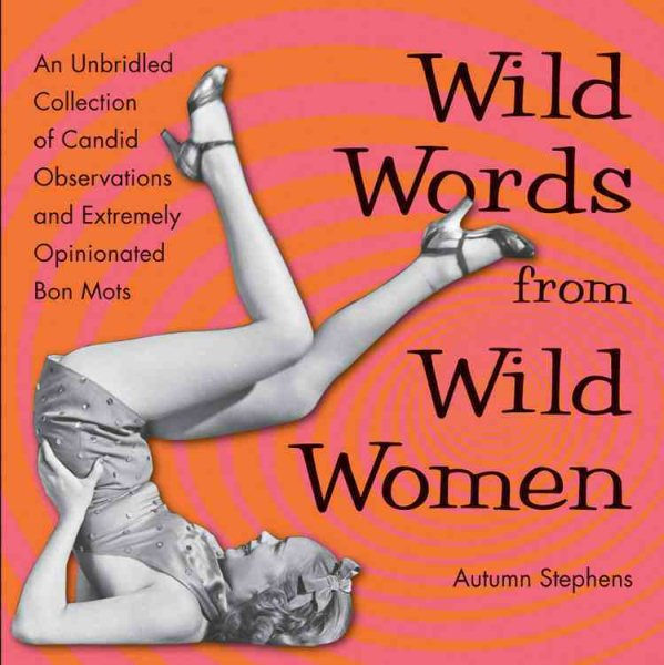 Wild Words from Wild Women : An Unbridled Collection of Candid Observations and Extremely Opinionated Bon Mots