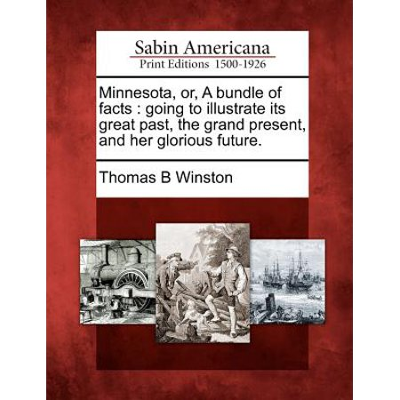 Minnesota, Or, a Bundle of Facts : Going to Illustrate Its Great Past, the Grand Present, and Her Glorious