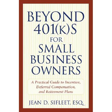 Beyond 401(k)S for Small Business Owners : A Practical Guide to Incentive, Deferred Compensation, and Retirement (Best Retirement Plans For Small Business Owners With Employees)