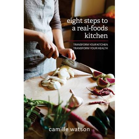8 Steps to a Real-Foods Kitchen: Transform Your Kitchen, Transform Your Health by