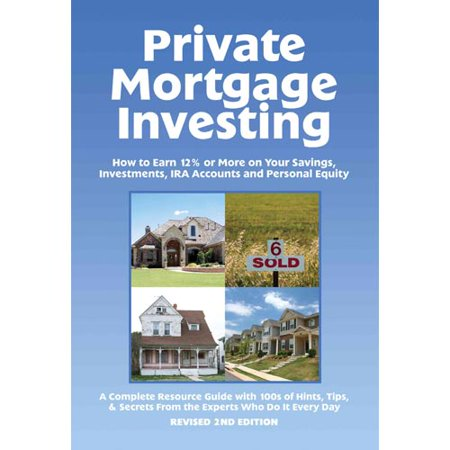 Private Mortgage Investing  How To Earn 12  Or More On Your Savings  Investments  Ira Accounts And Personal Equity  2Nd Edition