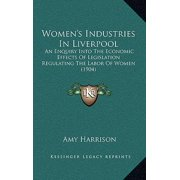 Women's Industries in Liverpool : An Enquiry Into the Economic Effects of Legislation Regulating the Labor of Women (1904)