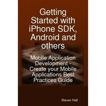 Getting Started with iPhone SDK, Android and others: Mobile Application Development - Create your Mobile Applications Best Practices Guide -