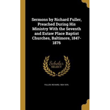 Sermons by Richard Fuller, Preached During His Ministry with the Seventh and Eutaw Place Baptist Churches, Baltimore, 1847-1876