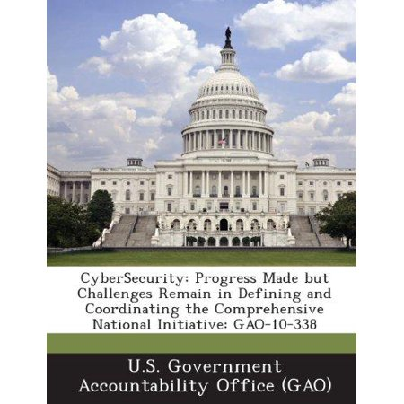 Cybersecurity  Progress Made But Challenges Remain In Defining And Coordinating The Comprehensive National Initiative  Gao 10 338