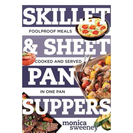 Skillet & Sheet Pan Suppers : Foolproof Meals, Cooked and Served in One (Best Home Cooked Meals For A Date)