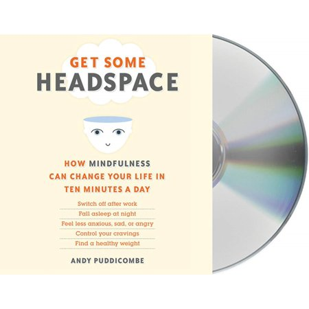 Get Some Headspace : How Mindfulness Can Change Your Life in Ten Minutes a