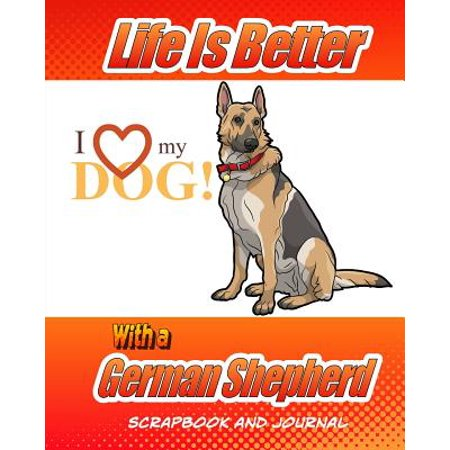Life Is Better with a German Shepherd Scrapbook and Journal: Dog Vaccination Record, Puppy Baby Book and Memory