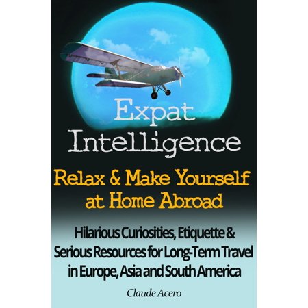Asia Relaxing Body (Expat Intelligence: Relax & Make Yourself at Home Abroad Hilarious Curiosities, Etiquette and Serious Resources for Long-Term Travel in Europe, Asia and South America - eBook)