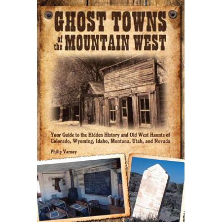 Ghost towns of the mountain west : your guide to the hidden history and old west haunts of colorado,: