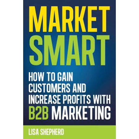 Market Smart:How to Gain Customers and Increase Profits with B2b Marketing -
