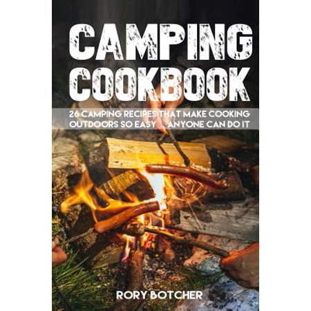 Camping Cookbook: 26 Camping Recipes That Make Cooking Outdoors So Easy. Anyone Can Do It