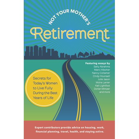 Not Your Mother's Retirement : Secrets for Today's Women to Live Fully During the Best Years of (Best Places To Live Over 50 Years Old)