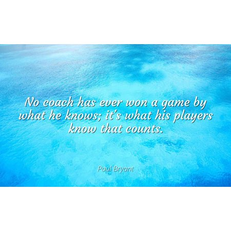 Paul Bryant - No coach has ever won a game by what he knows; it's what his players know that counts - Famous Quotes Laminated POSTER PRINT (Has Val Ever Won The Mirrorball Trophy)