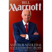 Bill Marriott : Success Is Never Final--His Life and the Decisions That Built a Hotel Empire