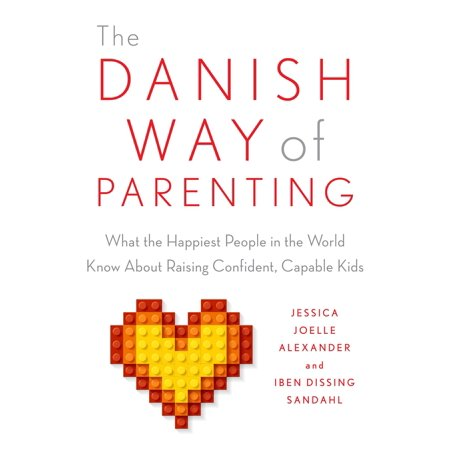 The Danish Way of Parenting : What the Happiest People in the World Know About Raising Confident, Capable