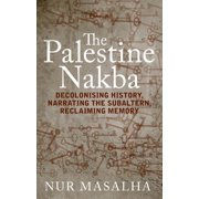 The Palestine Nakba : Decolonising History, Narrating the Subaltern, Reclaiming Memory